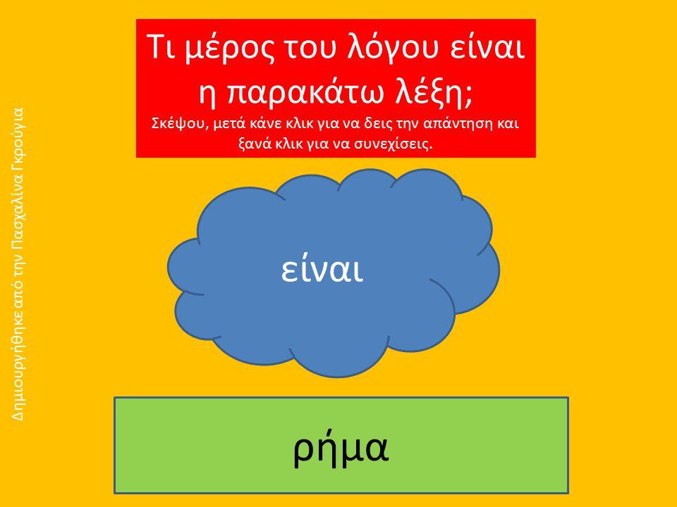 Τι μέρος του λόγου είναι η παρακάτω λέξη; Σκέψου, μετά κάνε κλικ για να δεις την απάντηση και ξανά κλικ για να συνεχίσεις. είναι ρήμα Δημιουργήθηκε απ