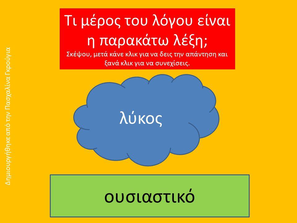 Τι μέρος του λόγου είναι η παρακάτω λέξη; Σκέψου, μετά κάνε κλικ για να δεις την απάντηση και ξανά κλικ για να συνεχίσεις. λύκος ουσιαστικό Δημιουργήθ