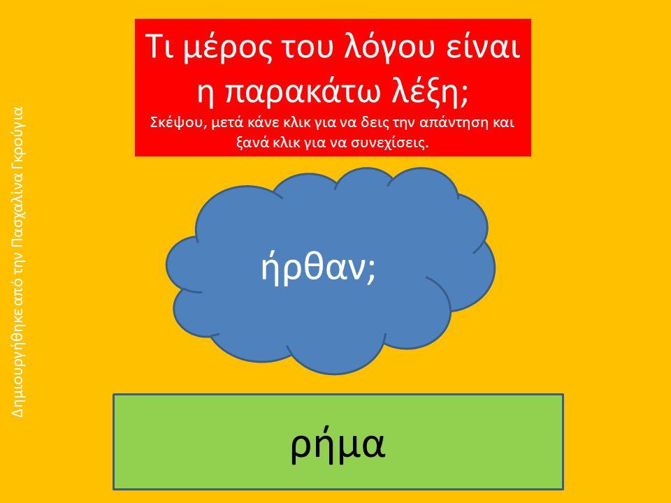 Τι μέρος του λόγου είναι η παρακάτω λέξη; Σκέψου, μετά κάνε κλικ για να δεις την απάντηση και ξανά κλικ για να συνεχίσεις. ήρθαν; ρήμα Δημιουργήθηκε α