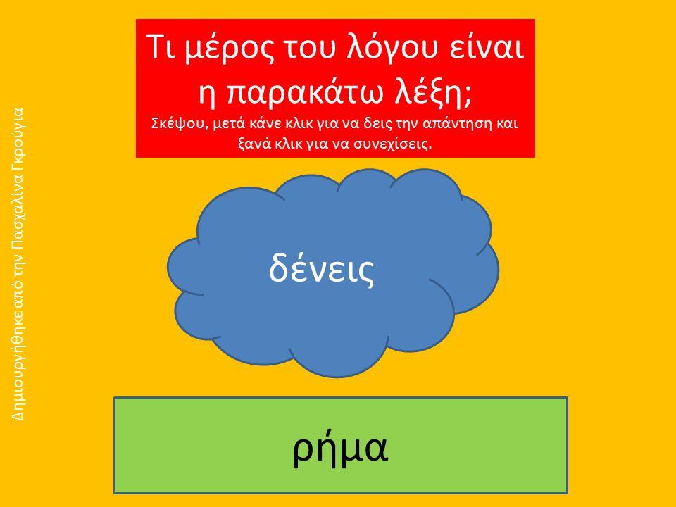 Τι μέρος του λόγου είναι η παρακάτω λέξη; Σκέψου, μετά κάνε κλικ για να δεις την απάντηση και ξανά κλικ για να συνεχίσεις. δένεις ρήμα Δημιουργήθηκε α