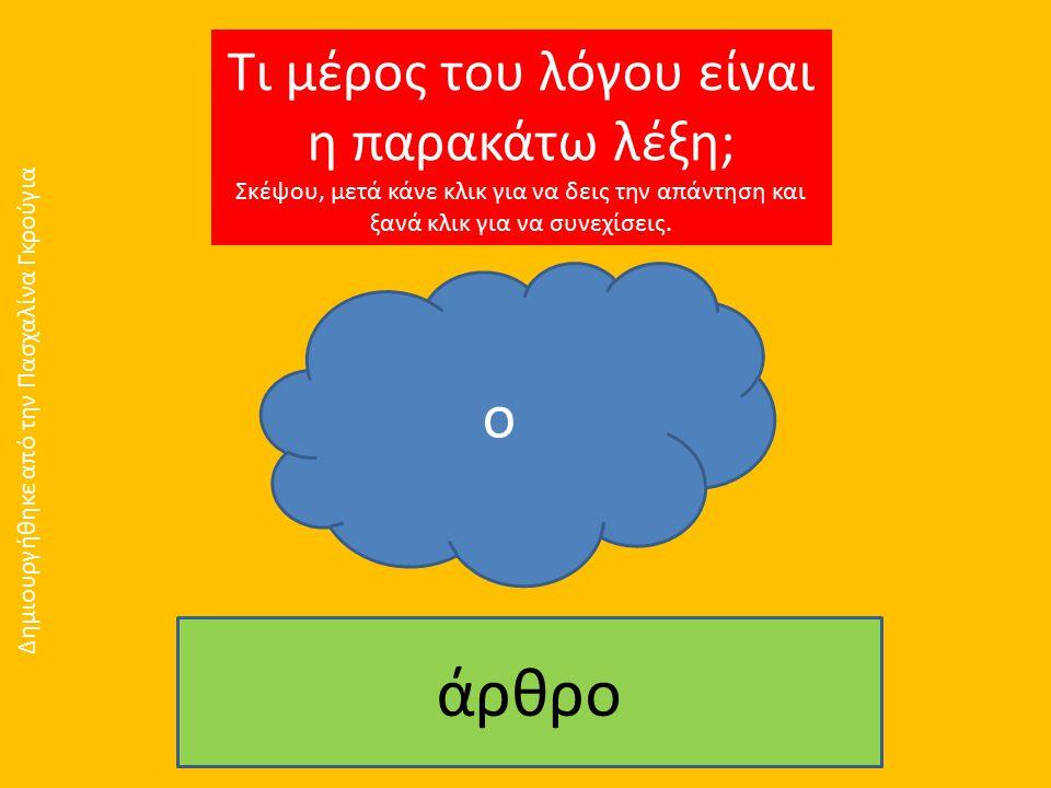 Τι μέρος του λόγου είναι η παρακάτω λέξη; Σκέψου, μετά κάνε κλικ για να δεις την απάντηση και ξανά κλικ για να συνεχίσεις.