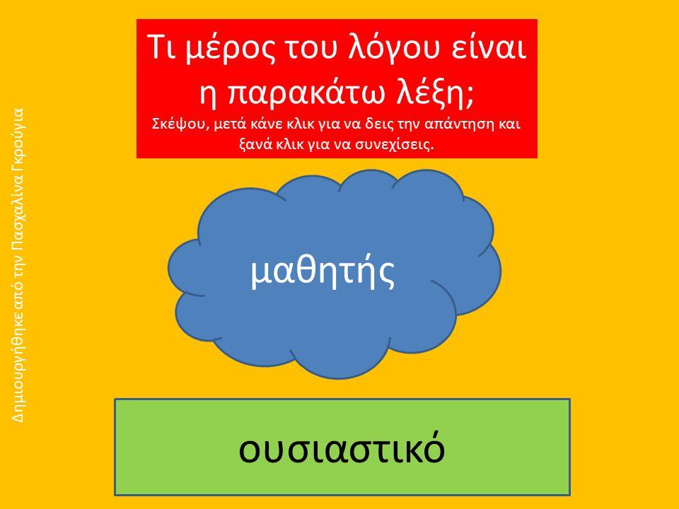 Τι μέρος του λόγου είναι η παρακάτω λέξη; Σκέψου, μετά κάνε κλικ για να δεις την απάντηση και ξανά κλικ για να συνεχίσεις. μαθητής ουσιαστικό Δημιουργ