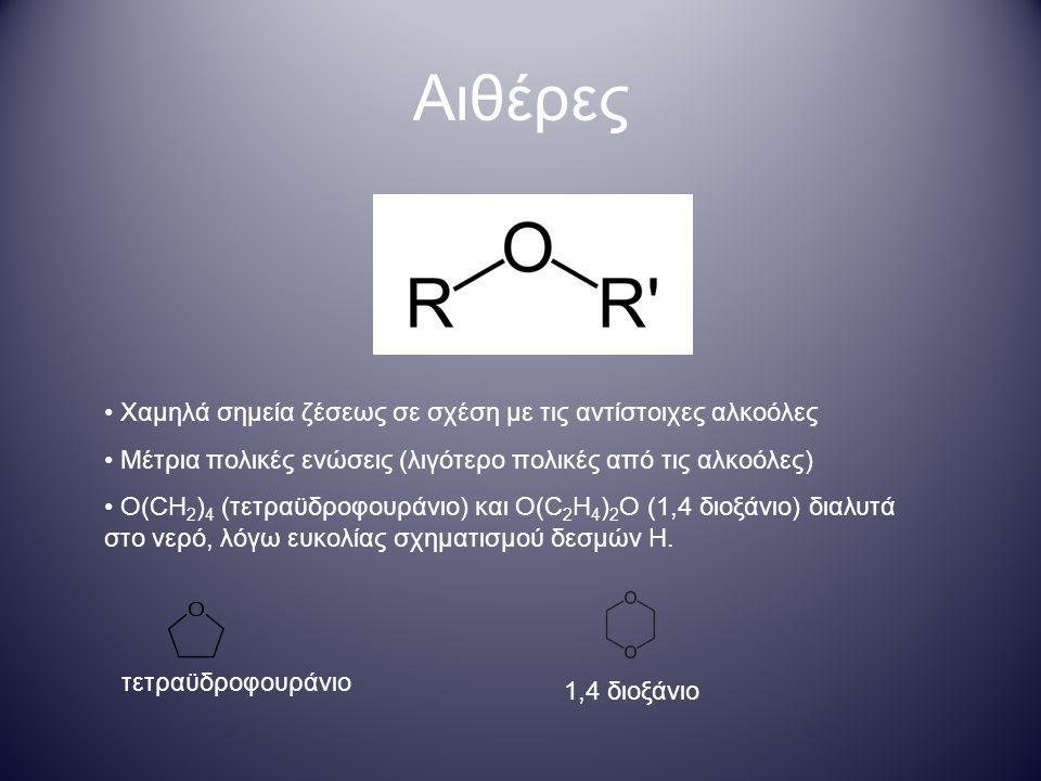 110 ο 140 pm Χαμηλά σημεία ζέσεως σε σχέση με τις αντίστοιχες αλκοόλες Μέτρια πολικές ενώσεις (λιγότερο πολικές από τις αλκοόλες) O(CH 2 ) 4 (τετραϋδροφουράνιο) και O(C 2 H 4 ) 2 O (1,4 διοξάνιο) διαλυτά στο νερό, λόγω ευκολίας σχηματισμού δεσμών Η.
