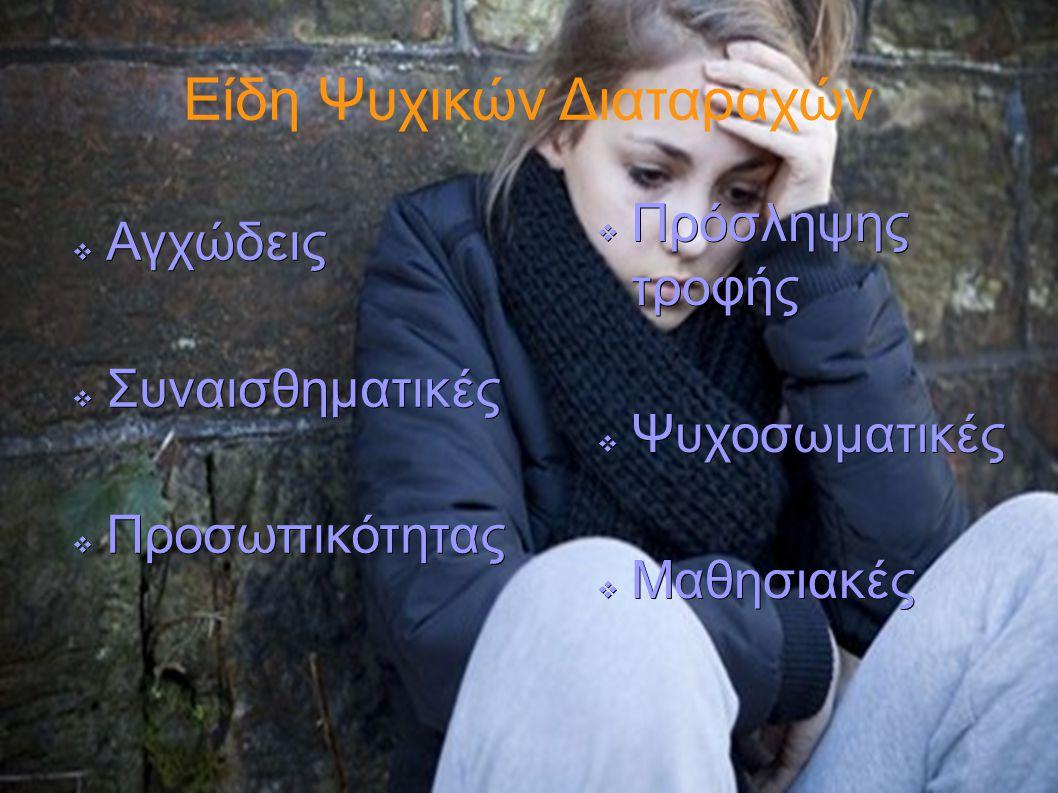 Είδη Ψυχικών Διαταραχών  Αγχώδεις  Συναισθηματικές  Προσωπικότητας  Πρόσληψης τροφής  Ψυχοσωματικές  Μαθησιακές