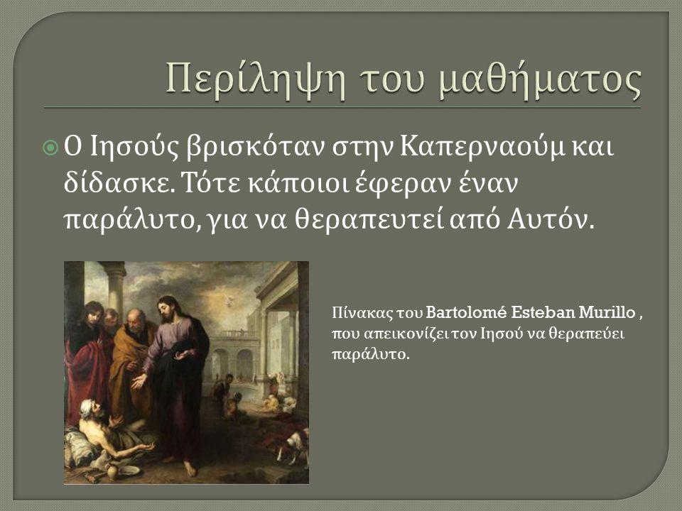  Ο Ιησούς βρισκόταν στην Καπερναούμ και δίδασκε. Τότε κάποιοι έφεραν έναν παράλυτο, για να θεραπευτεί από Αυτόν. Πίνακας του Bartolomé Esteban Murill