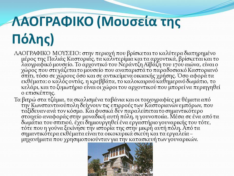 ΛΑΟΓΡΑΦΙΚΟ (Μουσεία της Πόλης) ΛΑΟΓΡΑΦΙΚΟ ΜΟΥΣΕΙΟ: στην περιοχή που βρίσκεται το καλύτερα διατηρημένο μέρος της Παλιάς Καστοριάς, τα καλντερίμια και τα αρχοντικά, βρίσκεται και το λαογραφικό μουσείο.