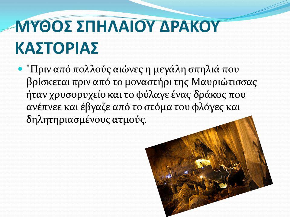ΜΥΘΟΣ ΣΠΗΛΑΙΟΥ ΔΡΑΚΟΥ ΚΑΣΤΟΡΙΑΣ Πριν από πολλούς αιώνες η μεγάλη σπηλιά που βρίσκεται πριν από το μοναστήρι της Μαυριώτισσας ήταν χρυσορυχείο και το φύλαγε ένας δράκος που ανέπνεε και έβγαζε από το στόμα του φλόγες και δηλητηριασμένους ατμούς.