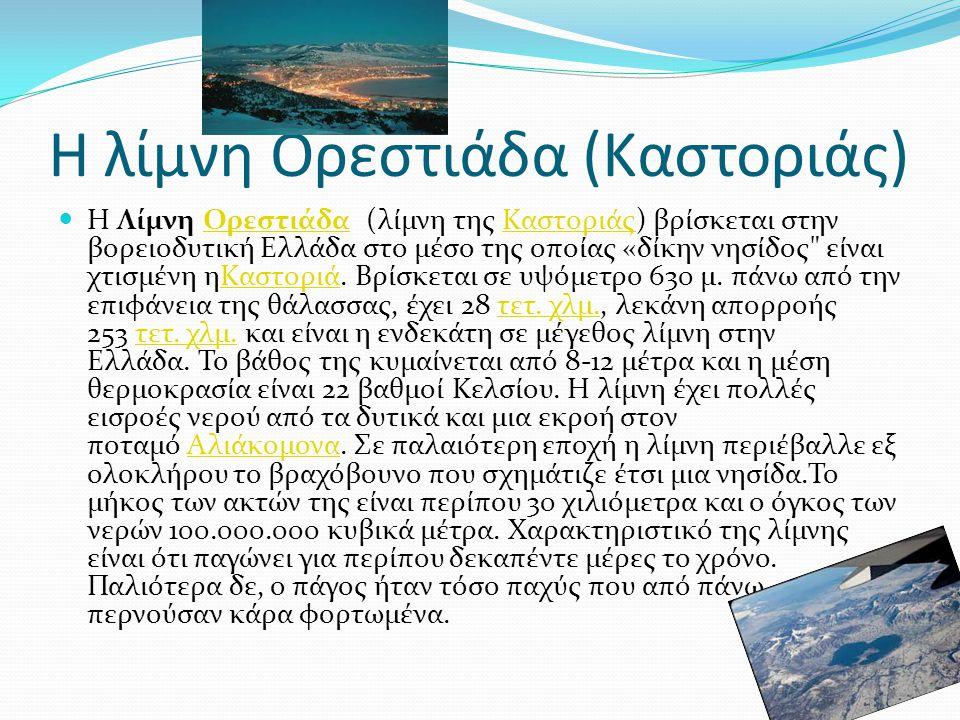 Η λίμνη Ορεστιάδα (Καστοριάς) Η Λίμνη Ορεστιάδα (λίμνη της Καστοριάς) βρίσκεται στην βορειοδυτική Ελλάδα στο μέσο της οποίας «δίκην νησίδος είναι χτισμένη ηΚαστοριά.