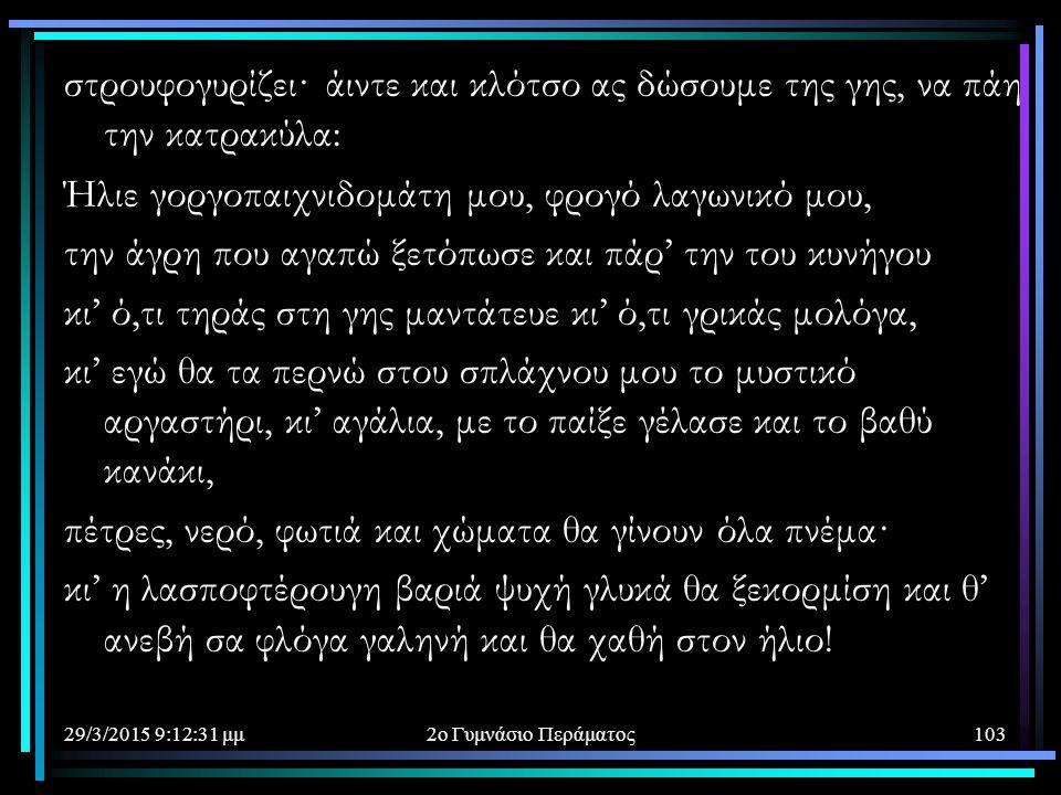 29/3/2015 9:14:40 μμ2ο Γυμνάσιο Περάματος103 στρουφογυρίζει· άιντε και κλότσο ας δώσουμε της γης, να πάη την κατρακύλα: Ήλιε γοργοπαιχνιδομάτη μου, φρ