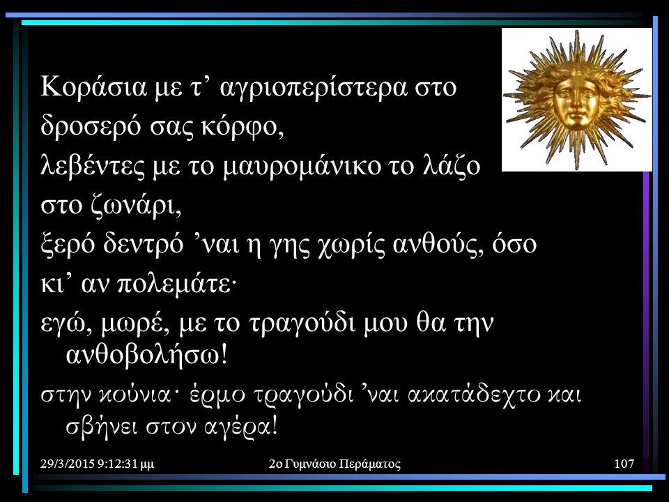 29/3/2015 9:14:40 μμ2ο Γυμνάσιο Περάματος107 Κοράσια με τ' αγριοπερίστερα στο δροσερό σας κόρφο, λεβέντες με το μαυρομάνικο το λάζο στο ζωνάρι, ξερό δ