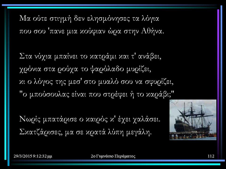 29/3/2015 9:14:40 μμ2ο Γυμνάσιο Περάματος112 Μα ούτε στιγμή δεν ελησμόνησες τα λόγια που σου 'πανε μια κούφιαν ώρα στην Αθήνα. Στα νύχια μπαίνει το κα