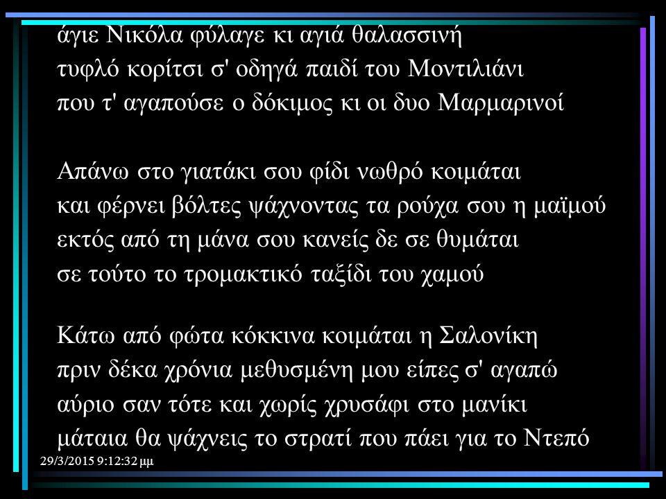 29/3/2015 9:14:40 μμ άγιε Νικόλα φύλαγε κι αγιά θαλασσινή τυφλό κορίτσι σ' οδηγά παιδί του Μοντιλιάνι που τ' αγαπούσε ο δόκιμος κι οι δυο Μαρμαρινοί Α