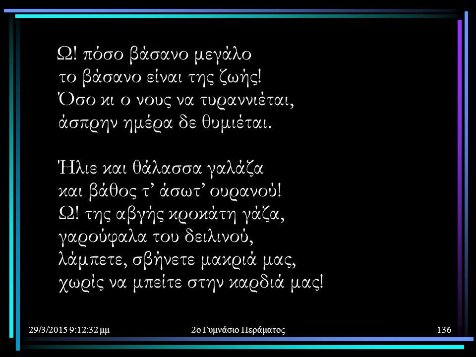 29/3/2015 9:14:40 μμ2ο Γυμνάσιο Περάματος136 Ω! πόσο βάσανο μεγάλο το βάσανο είναι της ζωής! Όσο κι ο νους να τυραννιέται, άσπρην ημέρα δε θυμιέται. Ή