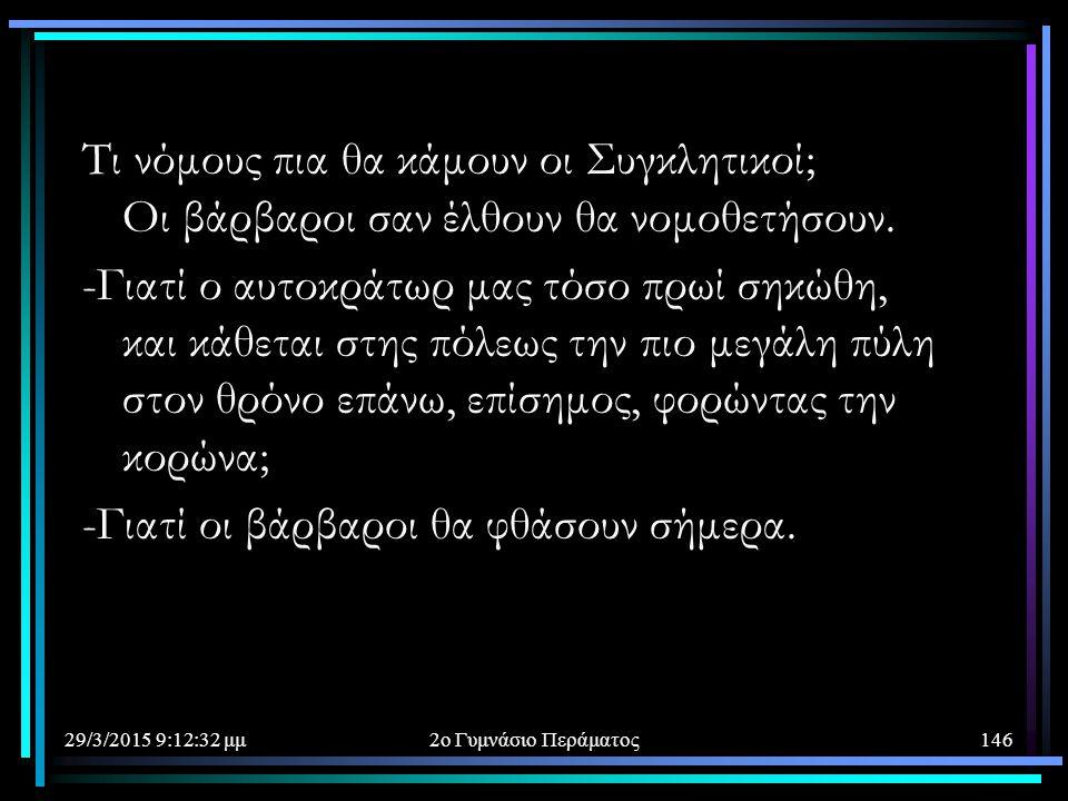 29/3/2015 9:14:40 μμ2ο Γυμνάσιο Περάματος146 Τι νόμους πια θα κάμουν οι Συγκλητικοί; Οι βάρβαροι σαν έλθουν θα νομοθετήσουν. -Γιατί ο αυτοκράτωρ μας τ