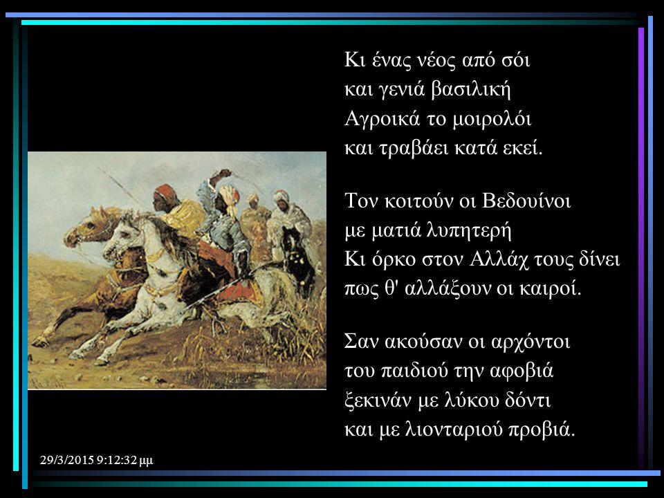 29/3/2015 9:14:40 μμ Κι ένας νέος από σόι και γενιά βασιλική Αγροικά το μοιρολόι και τραβάει κατά εκεί. Τον κοιτούν οι Βεδουίνοι με ματιά λυπητερή Κι