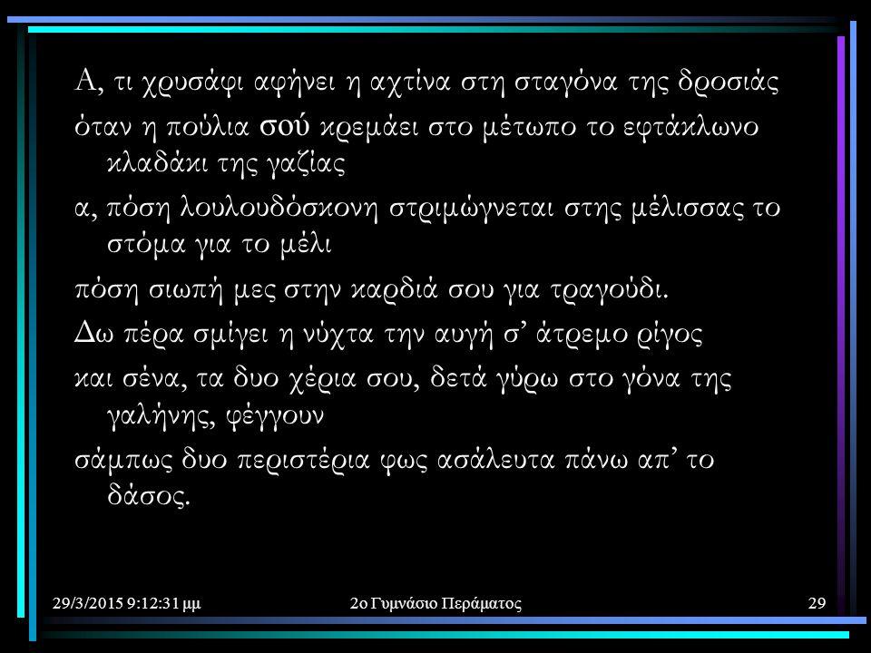 29/3/2015 9:14:40 μμ2ο Γυμνάσιο Περάματος29 Α, τι χρυσάφι αφήνει η αχτίνα στη σταγόνα της δροσιάς όταν η πούλια σού κρεμάει στο μέτωπο το εφτάκλωνο κλ