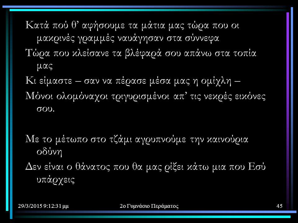 29/3/2015 9:14:40 μμ2ο Γυμνάσιο Περάματος45 Κατά πού θ' αφήσουμε τα μάτια μας τώρα που οι μακρινές γραμμές ναυάγησαν στα σύννεφα Τώρα που κλείσανε τα