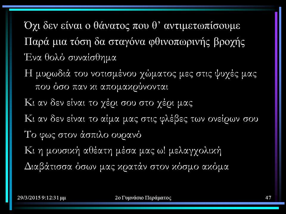 29/3/2015 9:14:40 μμ2ο Γυμνάσιο Περάματος47 Όχι δεν είναι ο θάνατος που θ' αντιμετωπίσουμε Παρά μια τόση δα σταγόνα φθινοπωρινής βροχής Ένα θολό συναί