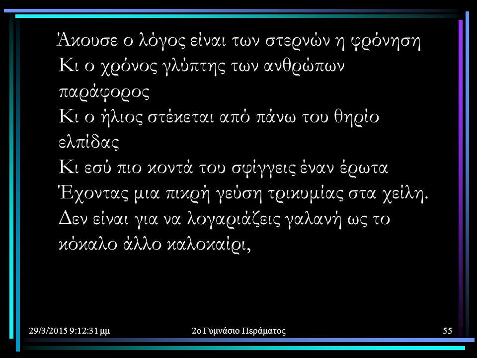 29/3/2015 9:14:40 μμ2ο Γυμνάσιο Περάματος55 Άκουσε ο λόγος είναι των στερνών η φρόνηση Κι ο χρόνος γλύπτης των ανθρώπων παράφορος Κι ο ήλιος στέκεται