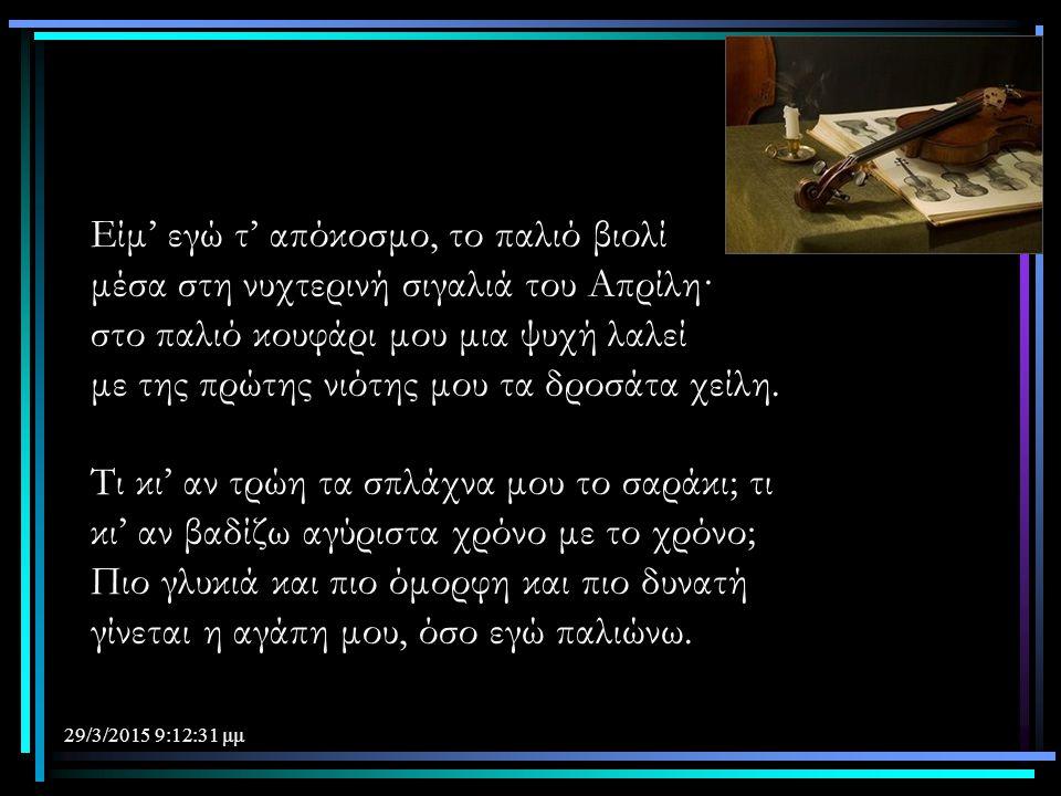 29/3/2015 9:14:40 μμ Είμ' εγώ τ' απόκοσμο, το παλιό βιολί μέσα στη νυχτερινή σιγαλιά του Απρίλη· στο παλιό κουφάρι μου μια ψυχή λαλεί με της πρώτης νι