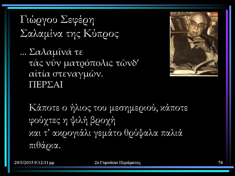 29/3/2015 9:14:40 μμ2ο Γυμνάσιο Περάματος76 Γιώργου Σεφέρη Σαλαμίνα της Κύπρος... Σαλαμῖνά τε τὰς νῦν ματρόπολις τῶνδ' αἰτία στεναγμῶν. ΠΕΡΣΑΙ Κάποτε