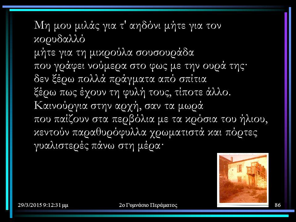 29/3/2015 9:14:40 μμ2ο Γυμνάσιο Περάματος86 Μη μου μιλάς για τ' αηδόνι μήτε για τον κορυδαλλό μήτε για τη μικρούλα σουσουράδα που γράφει νούμερα στο φ