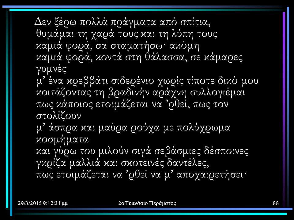29/3/2015 9:14:40 μμ2ο Γυμνάσιο Περάματος88 Δεν ξέρω πολλά πράγματα από σπίτια, θυμάμαι τη χαρά τους και τη λύπη τους καμιά φορά, σα σταματήσω· ακόμη