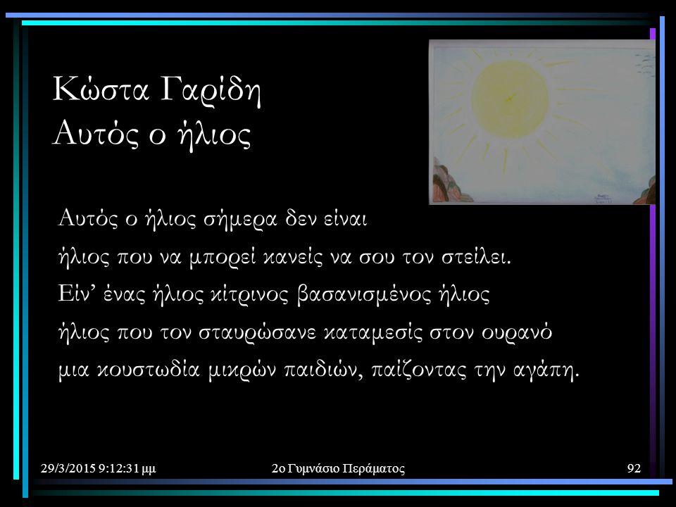 29/3/2015 9:14:40 μμ2ο Γυμνάσιο Περάματος92 Κώστα Γαρίδη Αυτός ο ήλιος Αυτός ο ήλιος σήμερα δεν είναι ήλιος που να μπορεί κανείς να σου τον στείλει. Ε