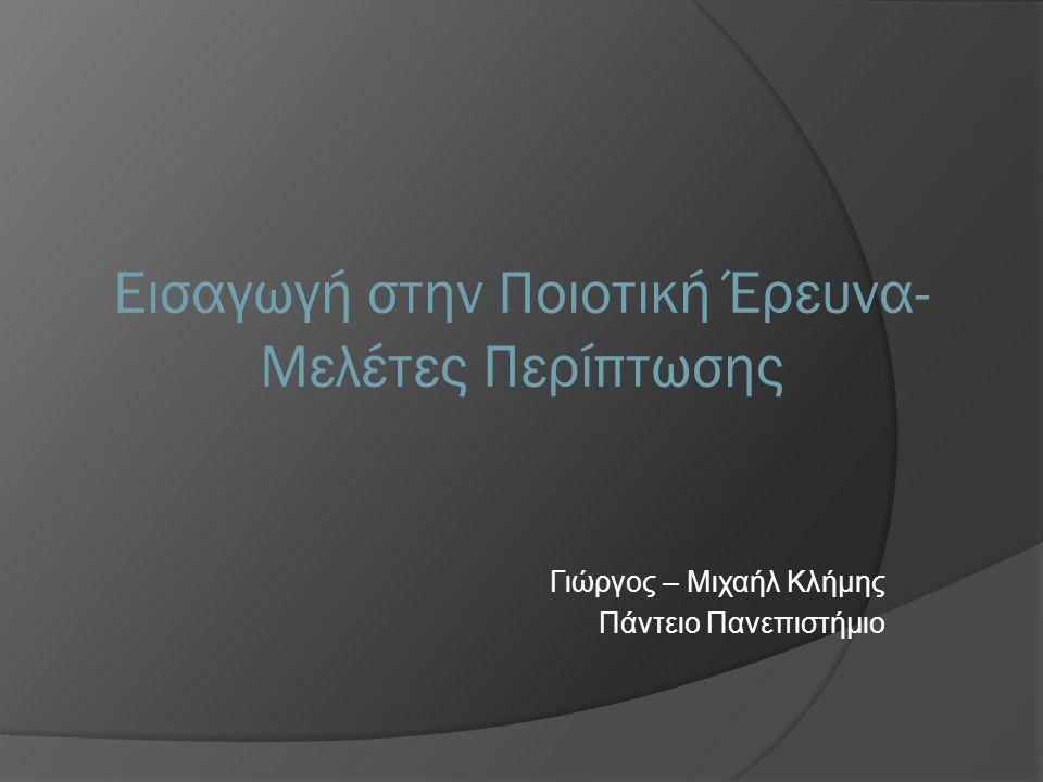 Γιώργος – Μιχαήλ Κλήμης Πάντειο Πανεπιστήμιο Εισαγωγή στην Ποιοτική Έρευνα- Μελέτες Περίπτωσης