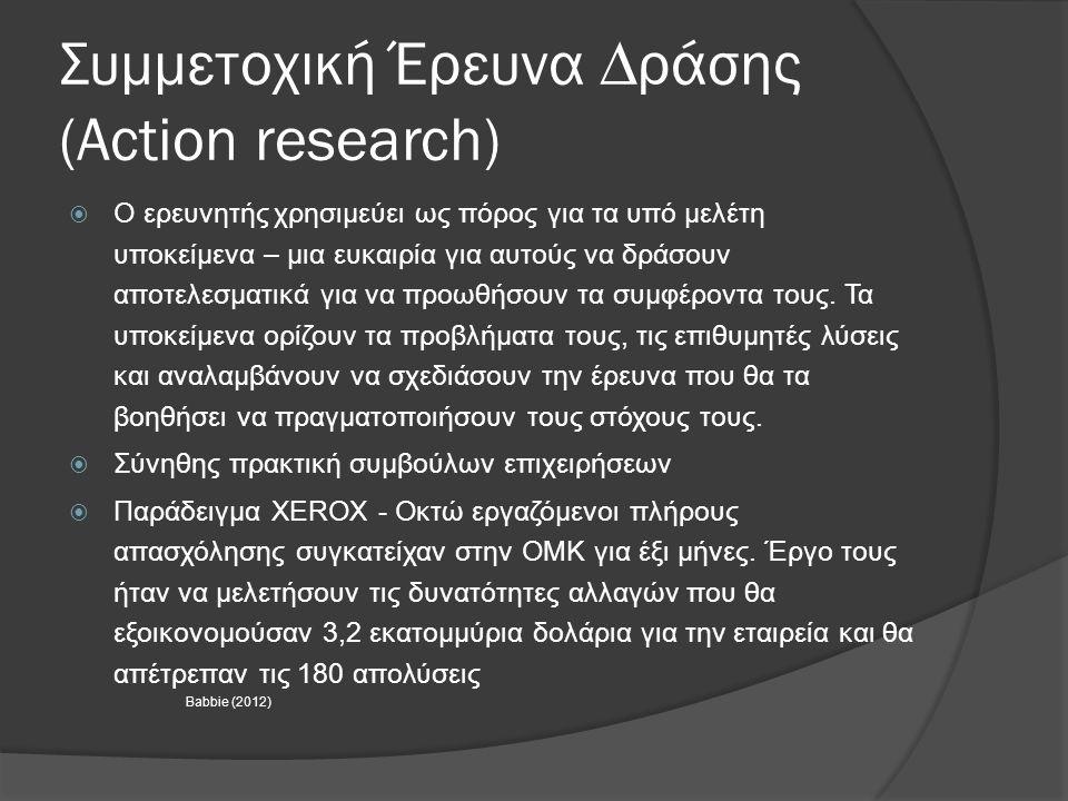 Συµµετοχική Έρευνα ∆ράσης (Action research)  Ο ερευνητής χρησιμεύει ως πόρος για τα υπό μελέτη υποκείμενα – µια ευκαιρία για αυτούς να δράσουν αποτελ