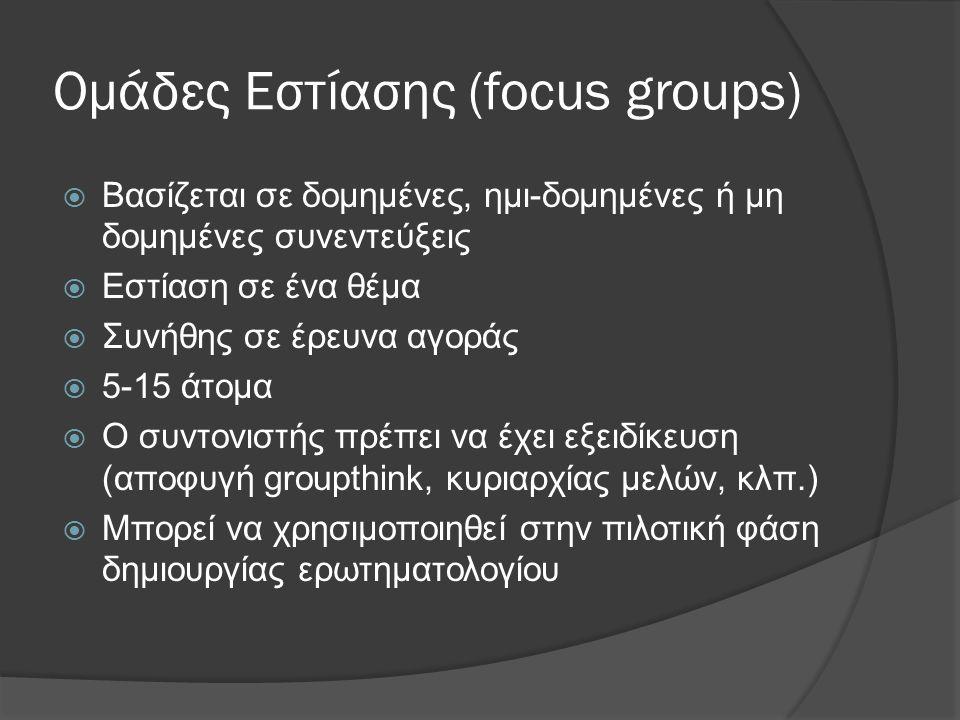Ομάδες Εστίασης (focus groups)  Βασίζεται σε δομημένες, ηµι-δοµηµένες ή µη δομημένες συνεντεύξεις  Εστίαση σε ένα θέμα  Συνήθης σε έρευνα αγοράς 