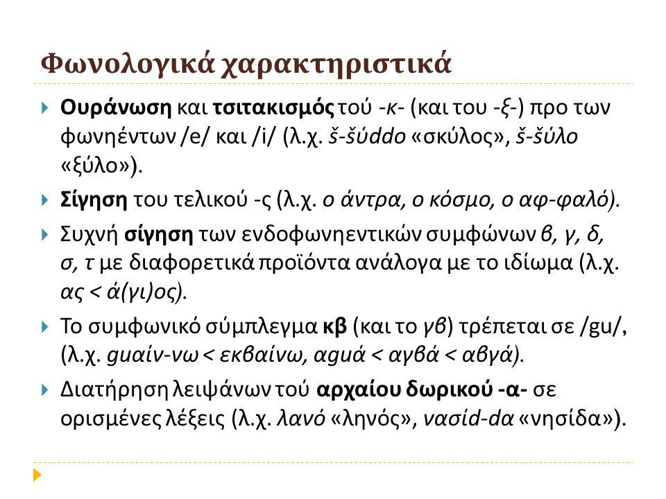 Φωνολογικά χαρακτηριστικά  Ουράνωση και τσιτακισμός τού - κ - ( και του - ξ -) προ των φωνηέντων /e/ και /i/ ( λ. χ. š-š ύ ddo « σκύλος », š-š ύλο «