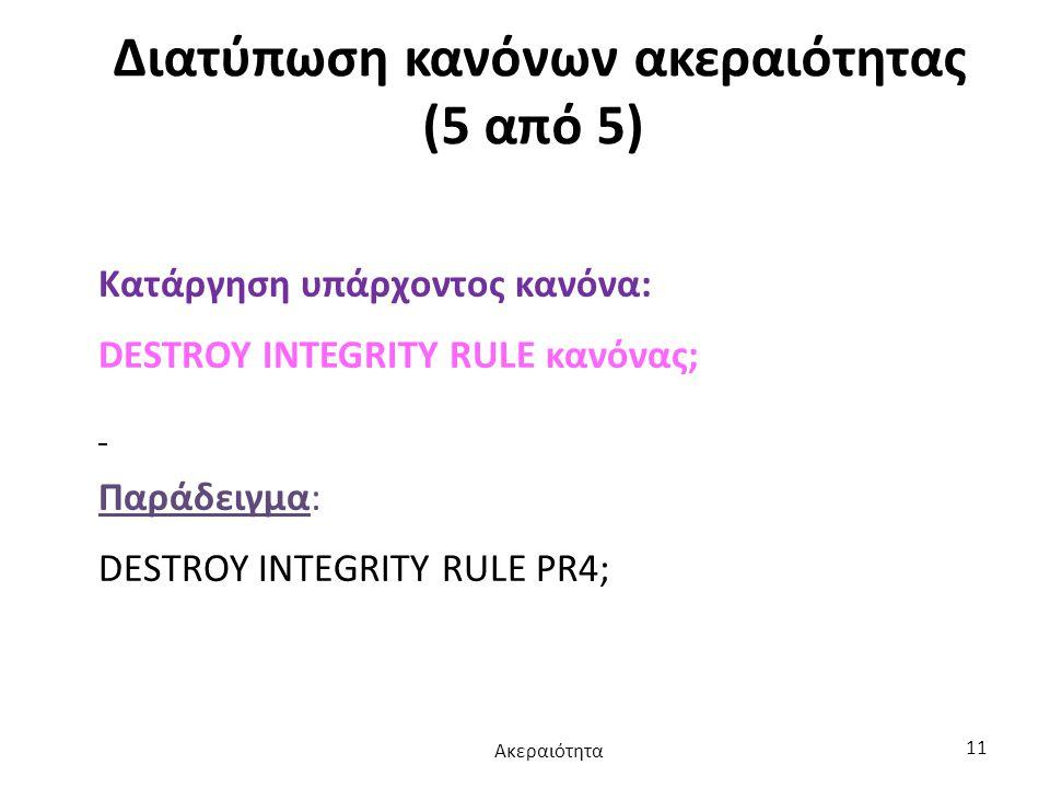 Διατύπωση κανόνων ακεραιότητας (5 από 5) Κατάργηση υπάρχοντος κανόνα: DESTROY INTEGRITY RULE κανόνας; Παράδειγμα: DESTROY INTEGRITY RULE PR4; Ακεραιότ
