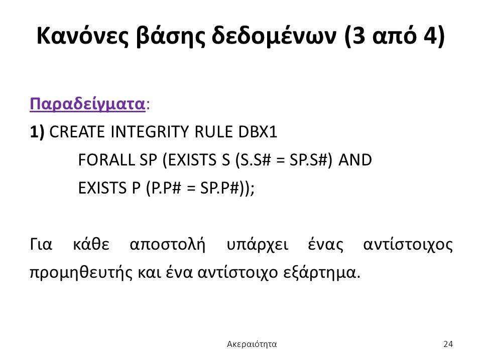 Κανόνες βάσης δεδομένων (3 από 4) Παραδείγματα: 1) CREATE INTEGRITY RULE DBX1 FORALL SP (EXISTS S (S.S# = SP.S#) AND EXISTS P (P.P# = SP.P#)); Για κάθ