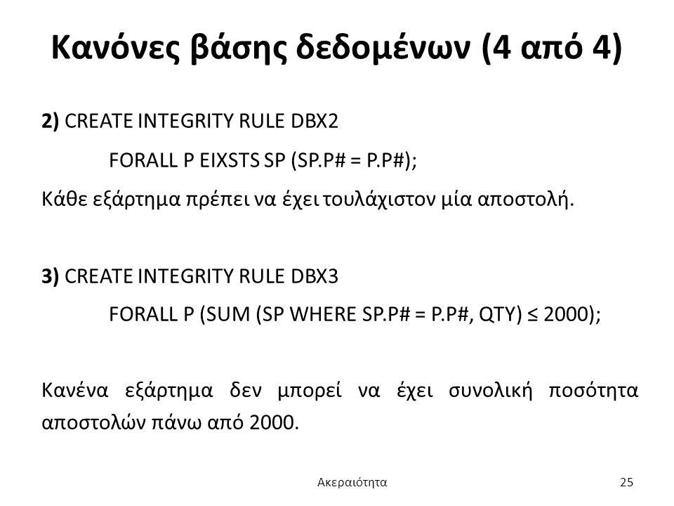 Κανόνες βάσης δεδομένων (4 από 4) 2) CREATE INTEGRITY RULE DBX2 FORALL P EIXSTS SP (SP.P# = P.P#); Κάθε εξάρτημα πρέπει να έχει τουλάχιστον μία αποστο