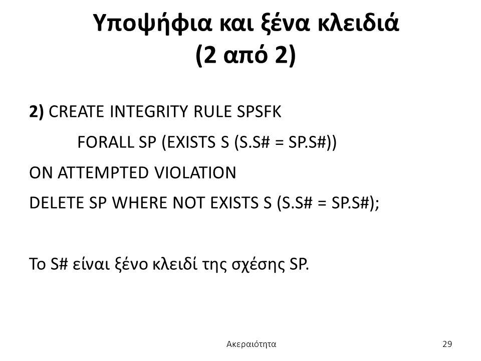 Υποψήφια και ξένα κλειδιά (2 από 2) 2) CREATE INTEGRITY RULE SPSFK FORALL SP (EXISTS S (S.S# = SP.S#)) ON ATTEMPTED VIOLATION DELETE SP WHERE NOT EXIS