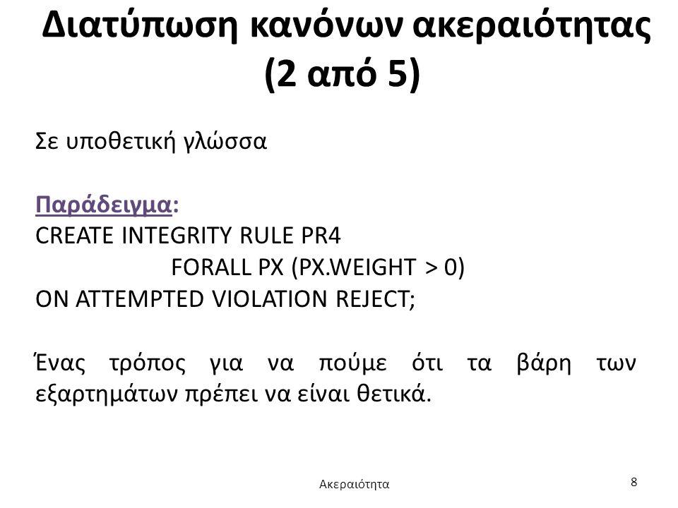 Διατύπωση κανόνων ακεραιότητας (2 από 5) Σε υποθετική γλώσσα Παράδειγμα: CREATE INTEGRITY RULE PR4 FORALL PX (PX.WEIGHT > 0) ON ATTEMPTED VIOLATION RE