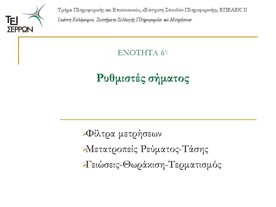 ΕΝΟΤΗΤΑ 6 η Ρυθμιστές σήματος  Φίλτρα μετρήσεων  Μετατροπείς Ρεύματος-Τάσης  Γειώσεις-Θωράκιση-Τερματισμός