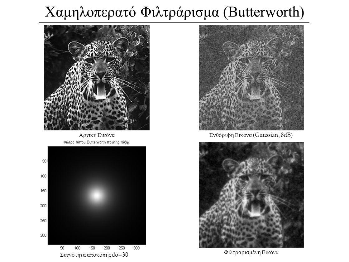 Χαμηλοπερατό Φιλτράρισμα (Βutterworth) Αρχική ΕικόναΕνθόρυβη Εικόνα (Gaussian, 8dB) Συχνότητα α π οκο π ής do=30 Φιλτραρισμένη Εικόνα