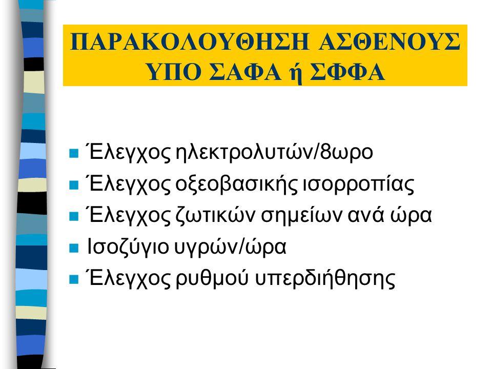 ΠΑΡΑΚΟΛΟΥΘΗΣΗ ΑΣΘΕΝΟΥΣ ΥΠΟ ΣΑΦΑ ή ΣΦΦΑ n Έλεγχος ηλεκτρολυτών/8ωρο n Έλεγχος οξεοβασικής ισορροπίας n Έλεγχος ζωτικών σημείων ανά ώρα n Ισοζύγιο υγρών/ώρα n Έλεγχος ρυθμού υπερδιήθησης