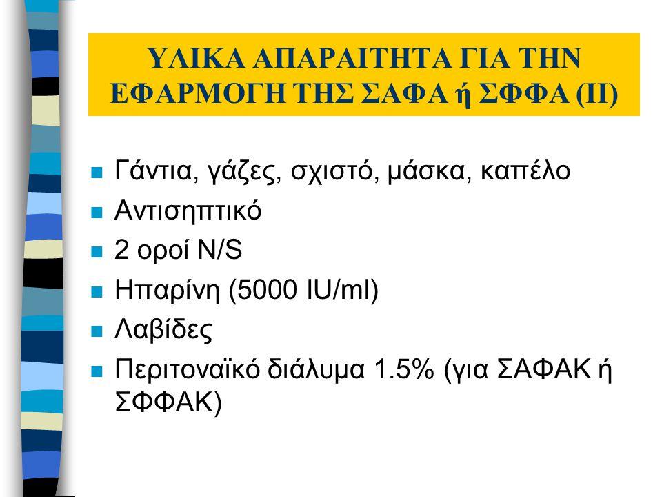 ΥΛΙΚΑ ΑΠΑΡΑΙΤΗΤΑ ΓΙΑ ΤΗΝ ΕΦΑΡΜΟΓΗ ΤΗΣ ΣΑΦΑ ή ΣΦΦΑ (ΙI) n Γάντια, γάζες, σχιστό, μάσκα, καπέλο n Αντισηπτικό n 2 οροί N/S n Ηπαρίνη (5000 IU/ml) n Λαβίδες n Περιτοναϊκό διάλυμα 1.5% (για ΣΑΦΑΚ ή ΣΦΦΑΚ)