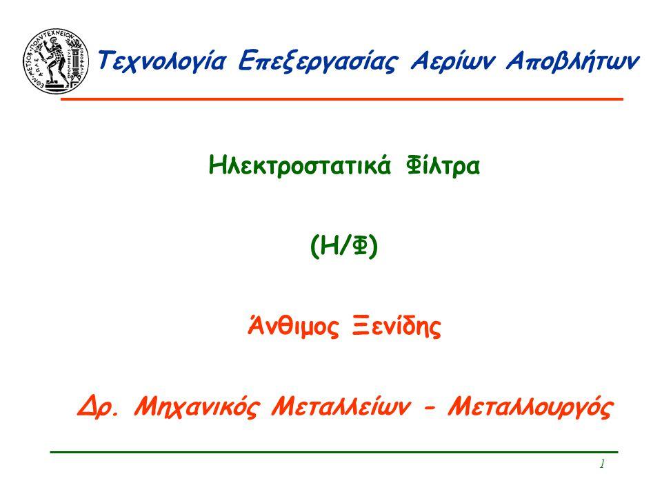 1 Τεχνολογία Επεξεργασίας Αερίων Αποβλήτων Ηλεκτροστατικά Φίλτρα (Η/Φ) Άνθιμος Ξενίδης Δρ. Μηχανικός Μεταλλείων - Μεταλλουργός