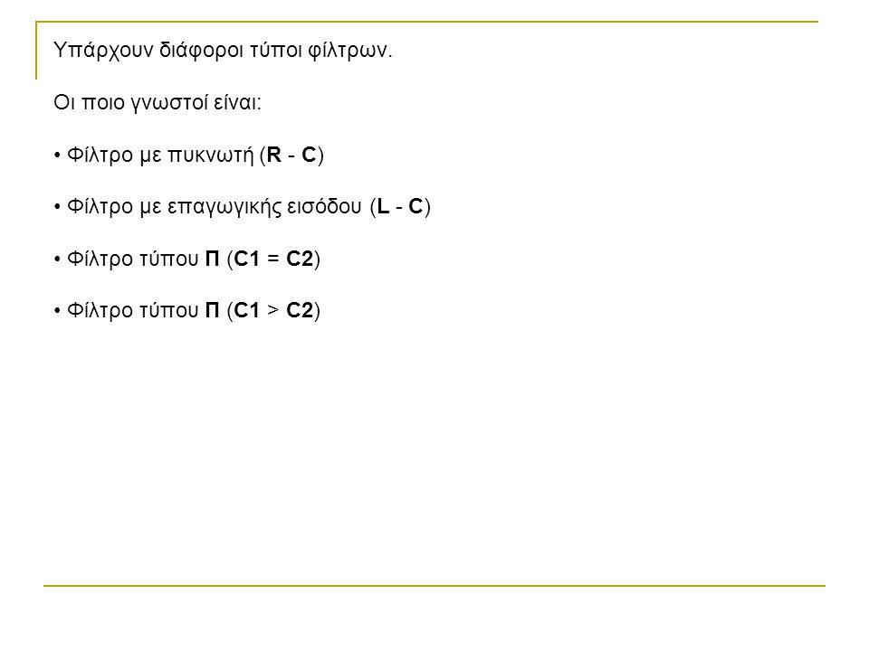 Υπάρχουν διάφοροι τύποι φίλτρων. Οι ποιο γνωστοί είναι: Φίλτρο με πυκνωτή (R - C) Φίλτρο με επαγωγικής εισόδου (L - C) Φίλτρο τύπου Π (C1 = C2) Φίλτρο