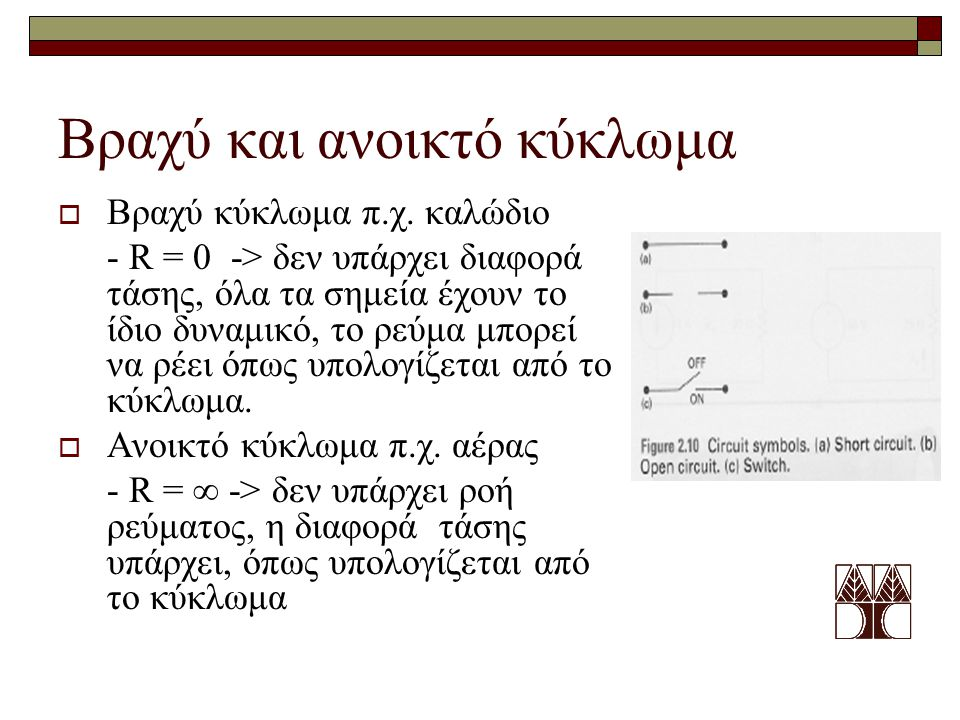 Βραχύ και ανοικτό κύκλωμα  Βραχύ κύκλωμα π.χ. καλώδιο - R = 0 -> δεν υπάρχει διαφορά τάσης, όλα τα σημεία έχουν το ίδιο δυναμικό, το ρεύμα μπορεί να