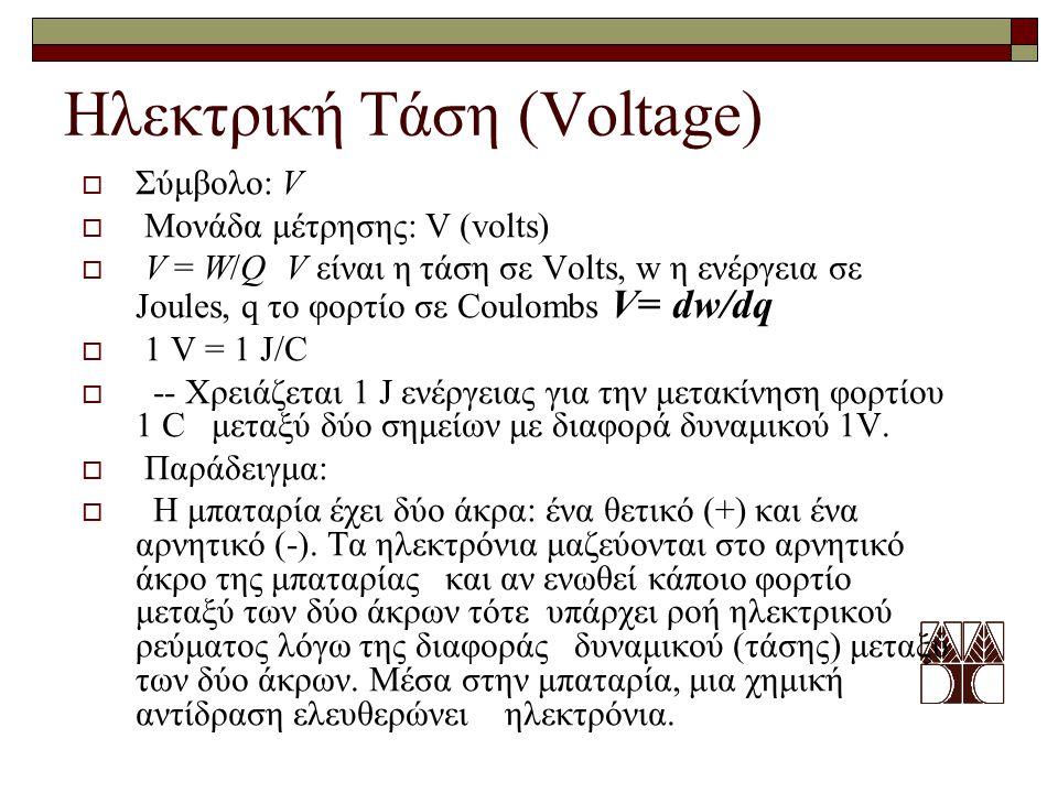  Σύμβολο: V  Μονάδα μέτρησης: V (volts)  V = W/Q V είναι η τάση σε Volts, w η ενέργεια σε Joules, q το φορτίο σε Coulombs V= dw/dq  1 V = 1 J/C 