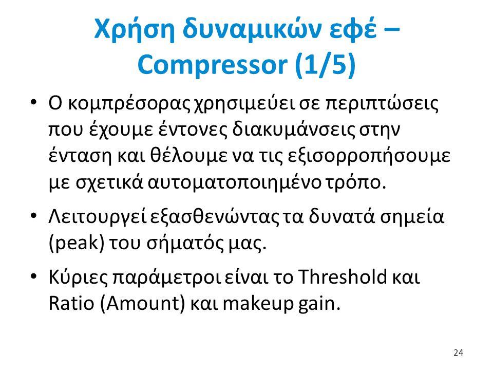 Χρήση δυναμικών εφέ – Compressor (1/5) Ο κομπρέσορας χρησιμεύει σε περιπτώσεις που έχουμε έντονες διακυμάνσεις στην ένταση και θέλουμε να τις εξισορροπήσουμε με σχετικά αυτοματοποιημένο τρόπο.
