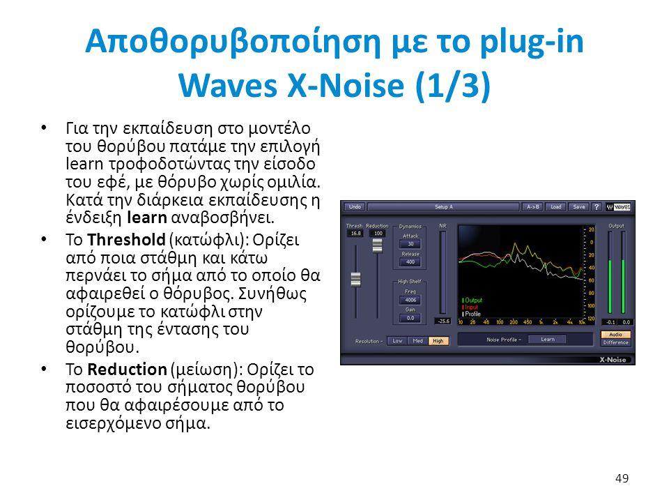 Αποθορυβοποίηση με το plug-in Waves X-Noise (1/3) Για την εκπαίδευση στο μοντέλο του θορύβου πατάμε την επιλογή learn τροφοδοτώντας την είσοδο του εφέ, με θόρυβο χωρίς ομιλία.