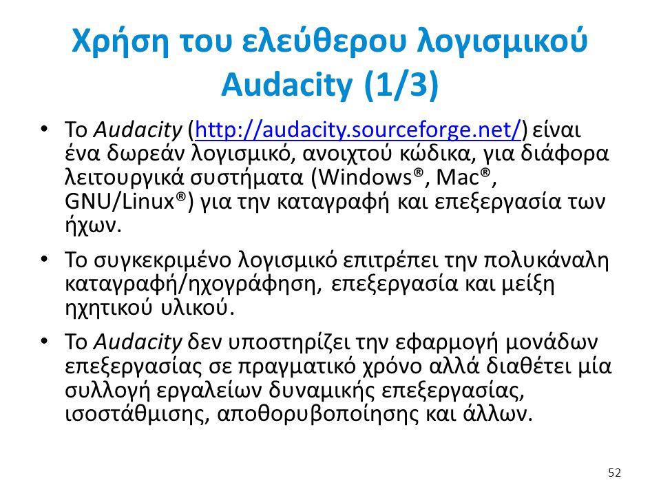 Χρήση του ελεύθερου λογισμικού Audacity (1/3) Το Audacity (http://audacity.sourceforge.net/) είναι ένα δωρεάν λογισμικό, ανοιχτού κώδικα, για διάφορα λειτουργικά συστήματα (Windows®, Mac®, GNU/Linux®) για την καταγραφή και επεξεργασία των ήχων.http://audacity.sourceforge.net/ Το συγκεκριμένο λογισμικό επιτρέπει την πολυκάναλη καταγραφή/ηχογράφηση, επεξεργασία και μείξη ηχητικού υλικού.