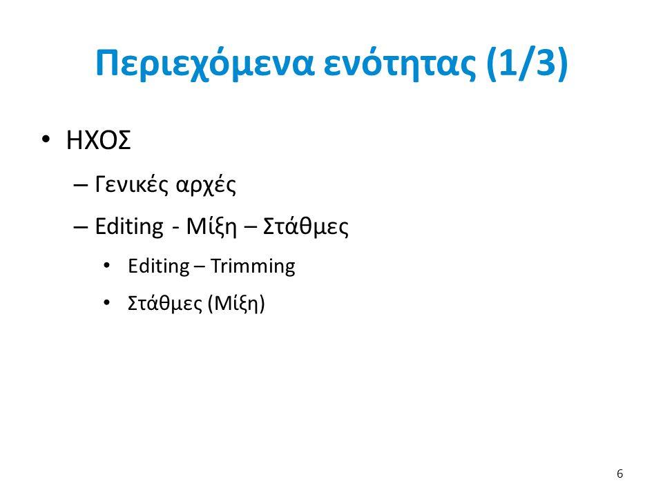 Περιεχόμενα ενότητας (1/3) ΗΧΟΣ – Γενικές αρχές – Editing - Μίξη – Στάθμες Editing – Trimming Στάθμες (Μίξη) 6