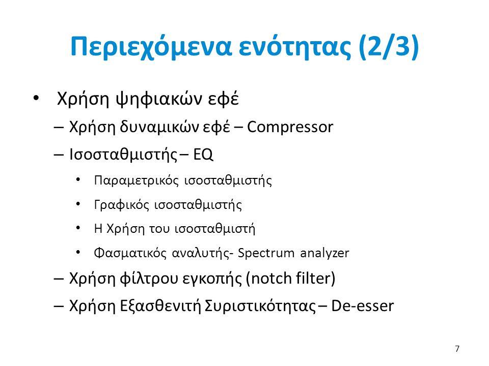 Περιεχόμενα ενότητας (2/3) Χρήση ψηφιακών εφέ – Χρήση δυναμικών εφέ – Compressor – Ισοσταθμιστής – EQ Παραμετρικός ισοσταθμιστής Γραφικός ισοσταθμιστής Η Χρήση του ισοσταθμιστή Φασματικός αναλυτής- Spectrum analyzer – Χρήση φίλτρου εγκοπής (notch filter) – Χρήση Εξασθενιτή Συριστικότητας – De-esser 7